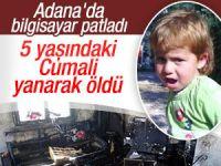 Adana bilgisayar patladı: 5 yaşındaki Cumali Karahan öldü