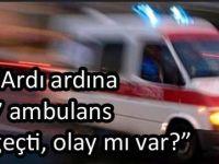 Aydın'da arda arda giden ambulansların sebebi..
